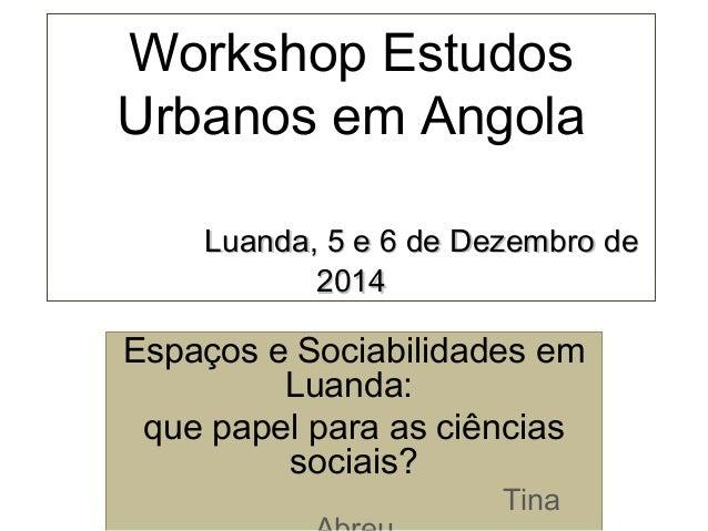 Workshop Estudos Urbanos em Angola Luanda, 5 e 6 de Dezembro deLuanda, 5 e 6 de Dezembro de 20142014 Espaços e Sociabilida...