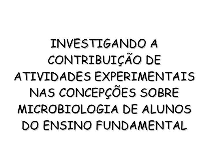 INVESTIGANDO A CONTRIBUIÇÃO DE ATIVIDADES EXPERIMENTAIS NAS CONCEPÇÕES SOBRE MICROBIOLOGIA DE ALUNOS DO ENSINO FUNDAMENTAL