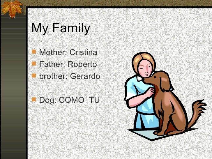 My Family <ul><li>Mother: Cristina </li></ul><ul><li>Father: Roberto </li></ul><ul><li>brother: Gerardo </li></ul><ul><li>...