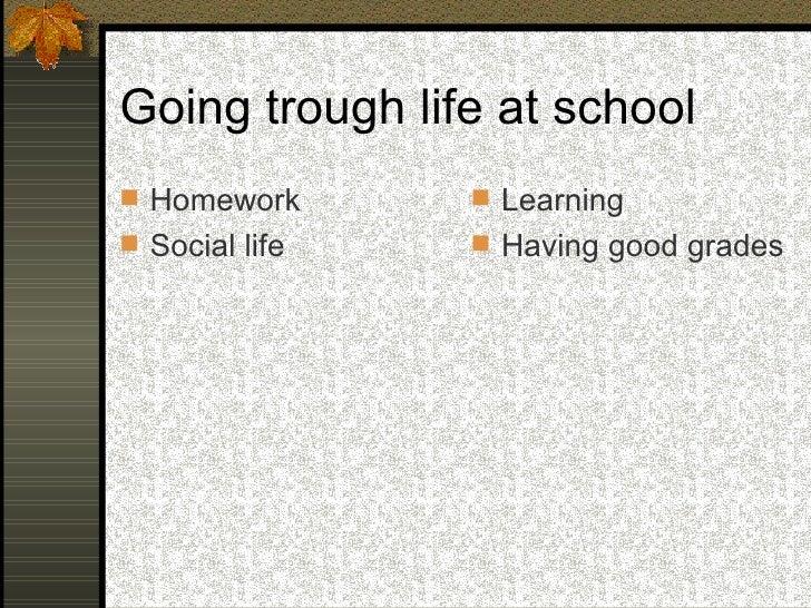 Going trough life at school <ul><li>Homework </li></ul><ul><li>Social life </li></ul><ul><li>Learning </li></ul><ul><li>Ha...