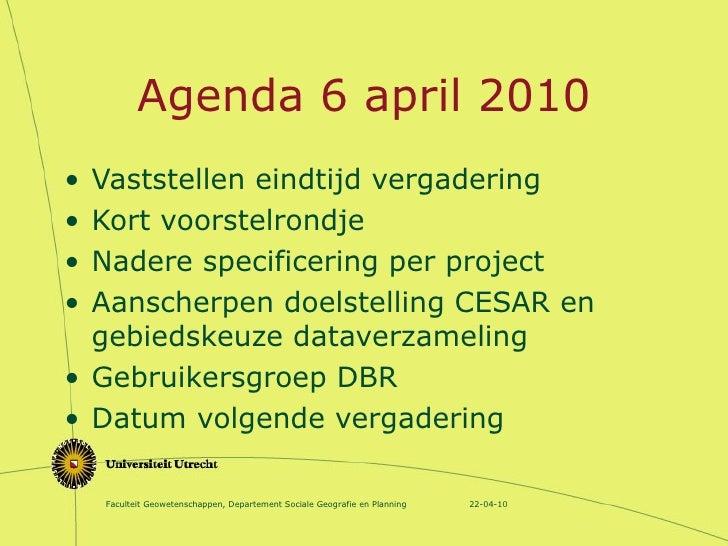 Agenda 6 april 2010 <ul><li>Vaststellen eindtijd vergadering </li></ul><ul><li>Kort voorstelrondje </li></ul><ul><li>Nader...