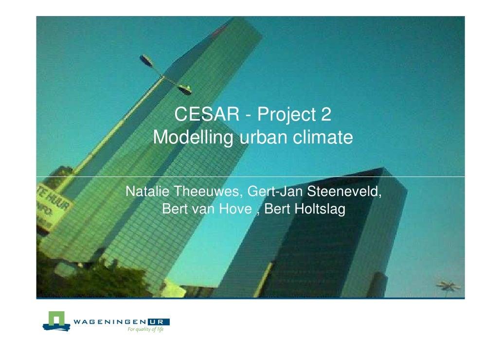 CESAR - Project 2     Modelling urban climate  Natalie Theeuwes, Gert-Jan Steeneveld,       Bert van Hove , Bert Holtslag
