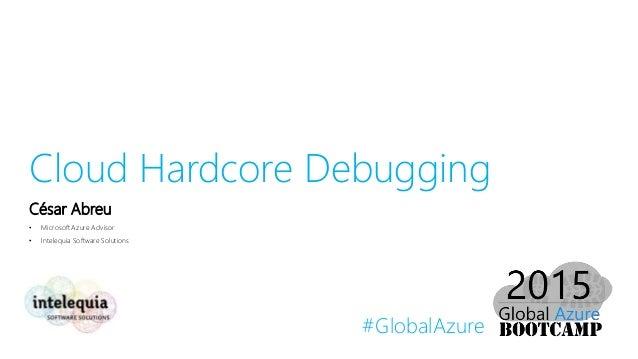 #GlobalAzure Cloud Hardcore Debugging César Abreu • Microsoft Azure Advisor • Intelequia Software Solutions