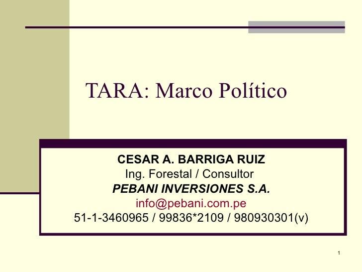 TARA: Marco Político CESAR A. BARRIGA RUIZ Ing. Forestal / Consultor  PEBANI INVERSIONES S.A. [email_address] 51-1-3460965...