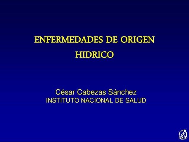 ENFERMEDADES DE ORIGEN HIDRICO César Cabezas Sánchez INSTITUTO NACIONAL DE SALUD