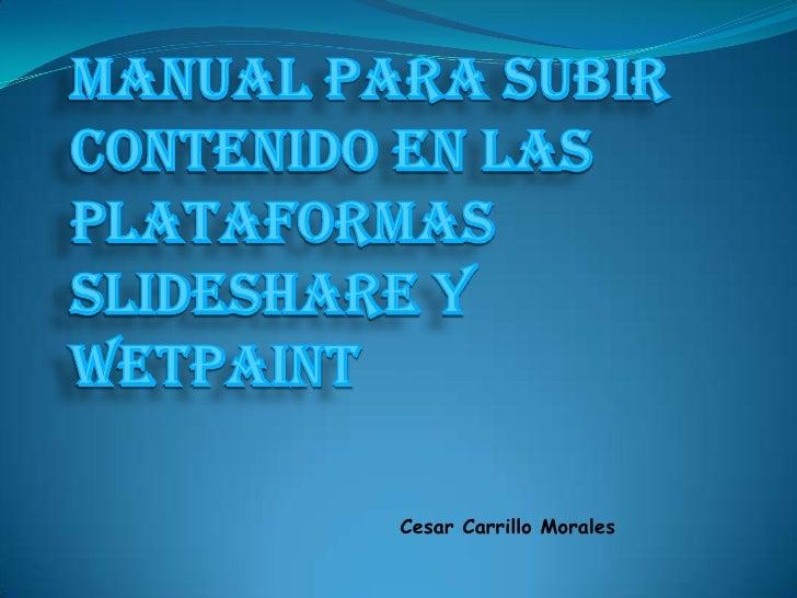 MANUAL PARA SUBIR CONTENIDO EN LAS PLATAFORMAS SLIDESHARE Y WETPAINT<br /><br />Cesar Carrillo Morales<br />