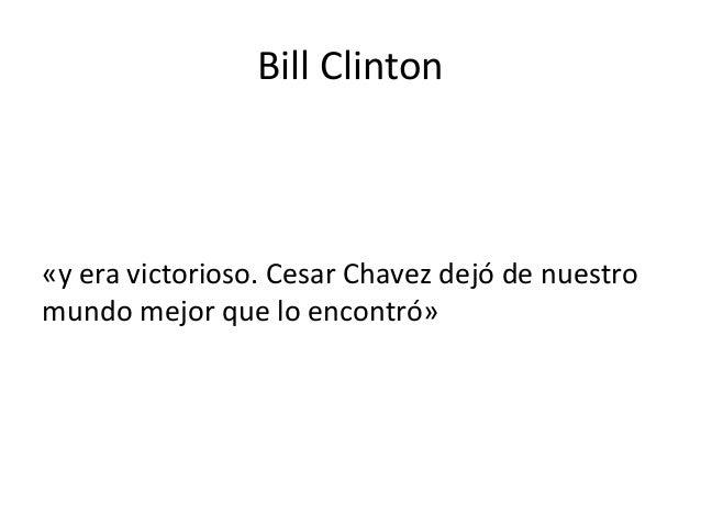 Bill Clinton «y era victorioso. Cesar Chavez dejó de nuestro mundo mejor que lo encontró»