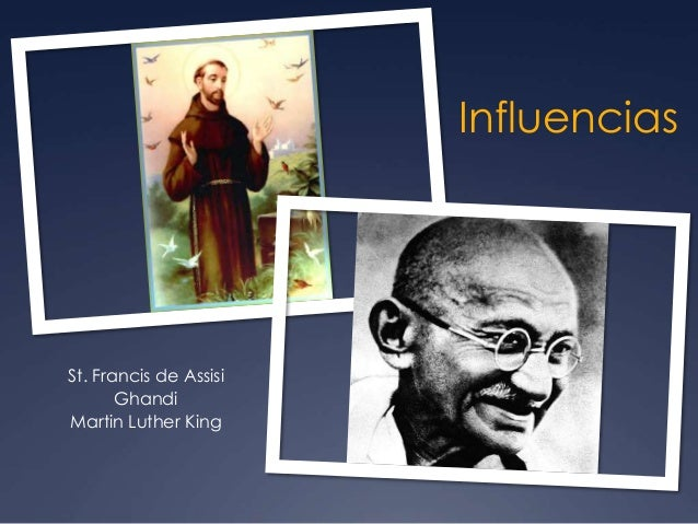 Influencias St. Francis de Assisi Ghandi Martin Luther King