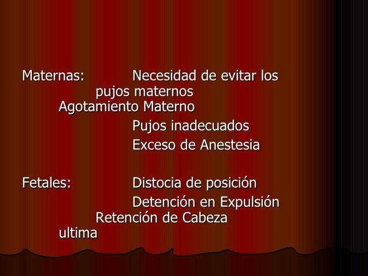 <ul><li>Maternas:    Necesidad de evitar los  pujos maternos  Agotamiento Materno </li></ul><ul><li>Pujos inadecuados  </l...