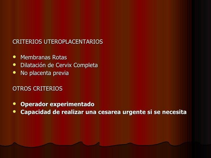 <ul><li>CRITERIOS UTEROPLACENTARIOS </li></ul><ul><li>Membranas Rotas </li></ul><ul><li>Dilatación de Cervix Completa </li...