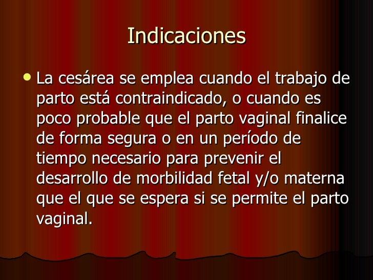 Indicaciones <ul><li>La cesárea se emplea cuando el trabajo de parto está contraindicado, o cuando es poco probable que el...