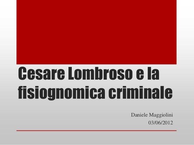 Cesare Lombroso e lafisiognomica criminale                Daniele Maggiolini                        03/06/2012