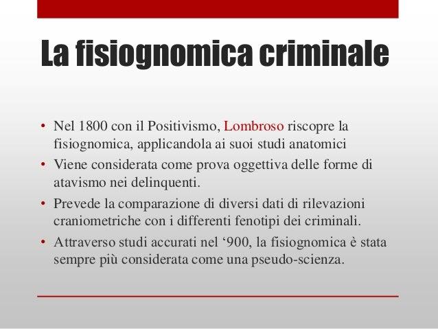 La fisiognomica criminale• Nel 1800 con il Positivismo, Lombroso riscopre la  fisiognomica, applicandola ai suoi studi ana...