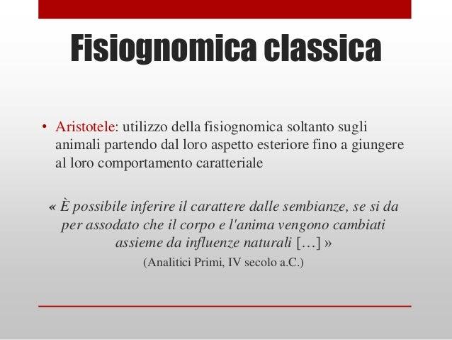 Fisiognomica classica• Aristotele: utilizzo della fisiognomica soltanto sugli  animali partendo dal loro aspetto esteriore...