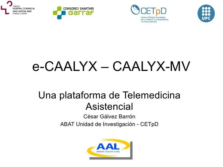 e-CAALYX – CAALYX-MV Una  plataforma de Telemedicina Asistencial César Gálvez Barrón ABAT Unidad de Investigación - CETpD