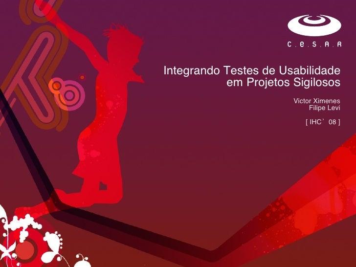 Integrando Testes de Usabilidade em Projetos Sigilosos Victor Ximenes Filipe Levi [ IHC'08 ]