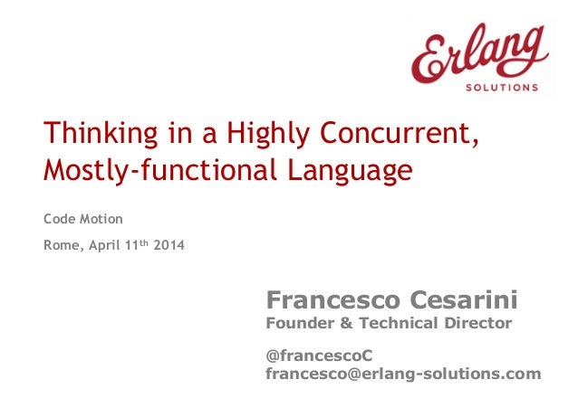 Thinking in a Highly Concurrent, Mostly-functional Language Code Motion Rome, April 11th 2014 Francesco Cesarini Founder &...