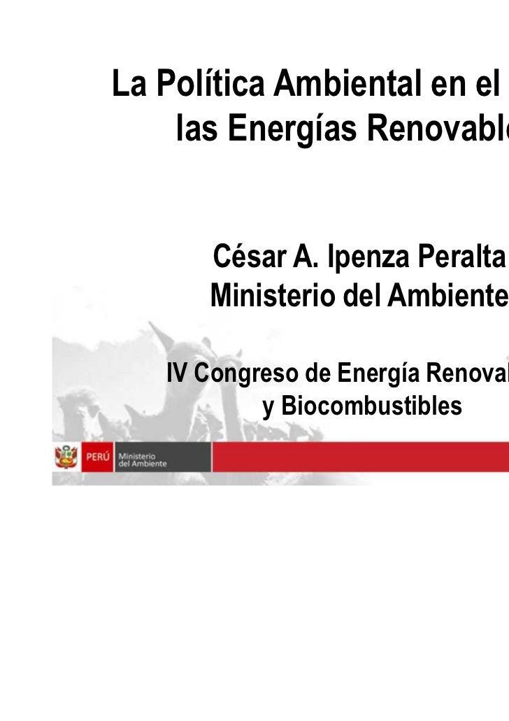 La Política Ambiental en el Perú y    las Energías Renovables      César A. Ipenza Peralta      Ministerio del Ambiente   ...