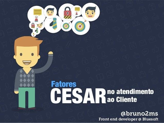 CESARno Fatores atendimento  ao Cliente  @bruno2ms  Front end developer @ Bluesoft