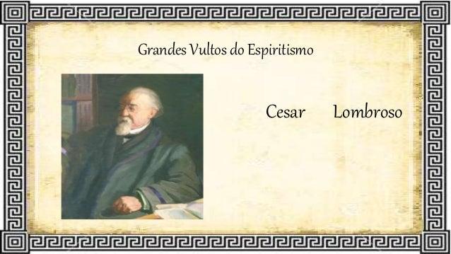 Grandes Vultos do Espiritismo Cesar Lombroso