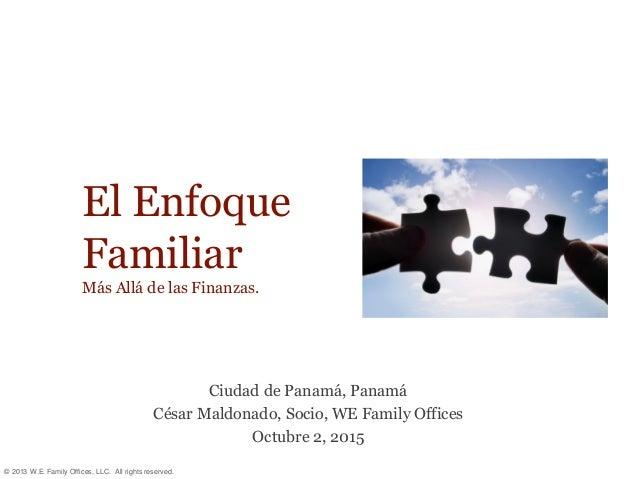 © 2013 W.E. Family Offices, LLC. All rights reserved. El Enfoque Familiar Más Allá de las Finanzas. Ciudad de Panamá, Pana...