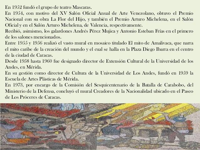 En 1952 fundó el grupo de teatro Mascaras. En 1954, con motivo del XV Salón Oficial Anual de Arte Venezolano, obtuvo el Pr...