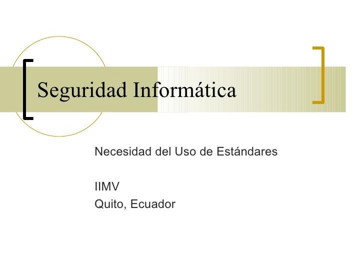 Seguridad Informática      Necesidad del Uso de Estándares      IIMV      Quito, Ecuador