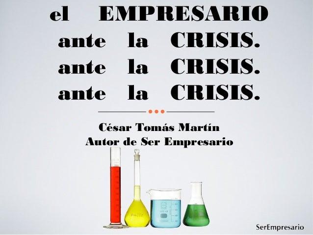 el EMPRESARIO ante la CRISIS. ante la CRISIS. ante la CRISIS.    César Tomás Martín  Autor de Ser Empresario