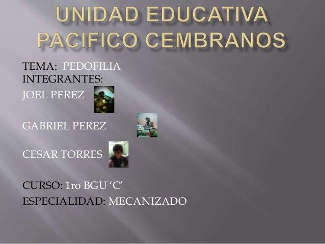 TEMA: PEDOFILIA INTEGRANTES: JOEL PEREZ GABRIEL PEREZ CESAR TORRES CURSO: 1ro BGU 'C' ESPECIALIDAD: MECANIZADO
