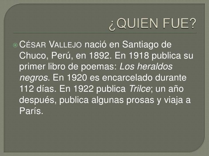 ¿QUIEN FUE?<br />César Vallejo nació en Santiago de Chuco, Perú, en 1892. En 1918 publica su primer libro de poemas: Los h...