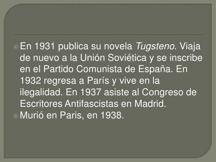 En 1931 publica su novela Tugsteno. Viaja de nuevo a la Unión Soviética y se inscribe en el Partido Comunista de España. E...