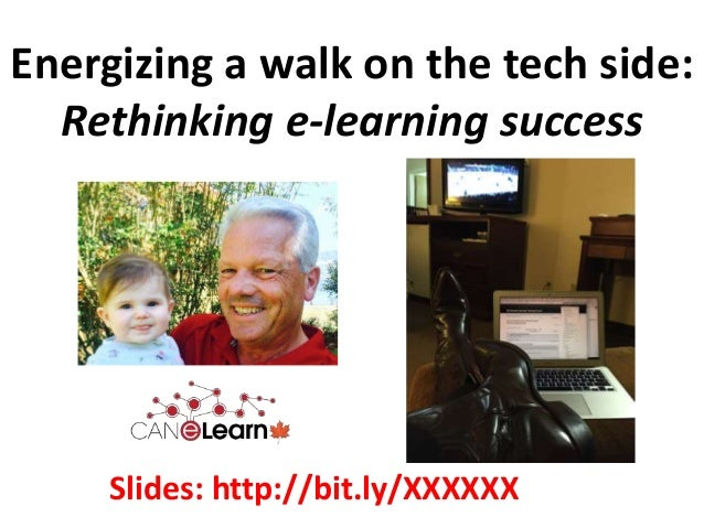 Energizing a walk on the tech side: Rethinking e-learning success Slides: http://bit.ly/XXXXXX