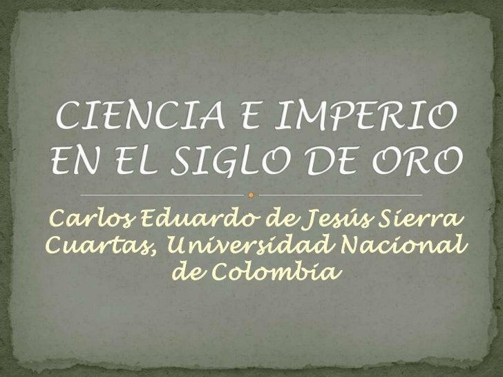 Carlos Eduardo de Jesús Sierra Cuartas, Universidad Nacional de Colombia<br />CIENCIA E IMPERIO EN EL SIGLO DE ORO<br />