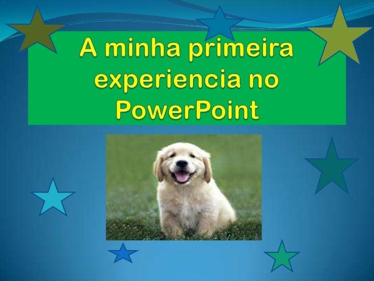 A minha primeira experiencia no PowerPoint <br />