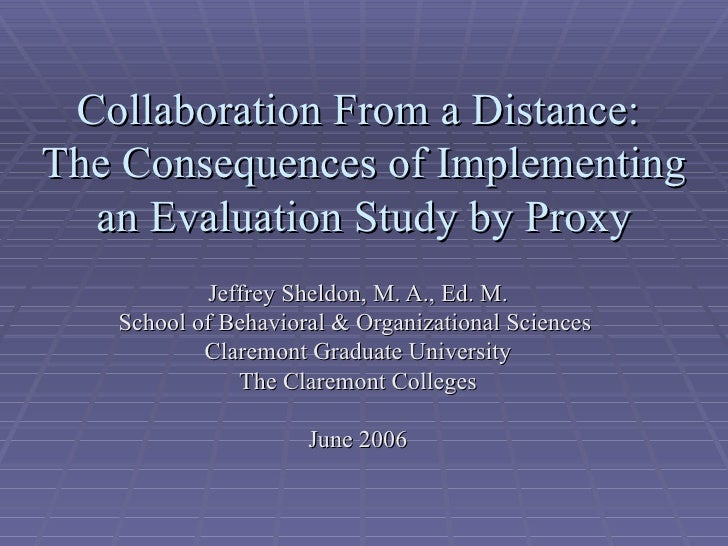 Collaboration From a Distance:The Consequences of Implementing  an Evaluation Study by Proxy           Jeffrey Sheldon, M....