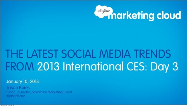THE LATEST SOCIAL MEDIA TRENDS        FROM 2013 International CES: Day 3          January 10, 2013          Jason Boies   ...