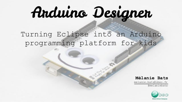 Arduino Designer Turning Eclipse into an Arduino programming platform for kids Mélanie Bats melanie.bats@obeo.fr @melanieb...