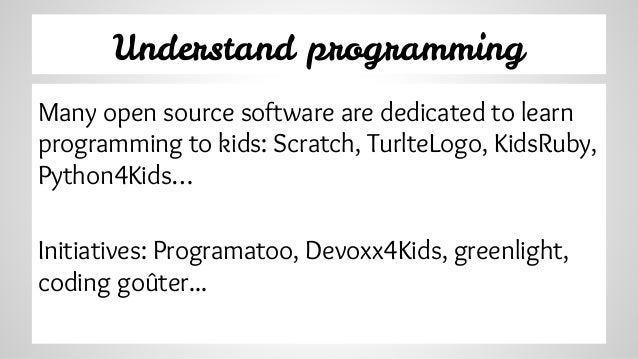 Understand programming Many open source software are dedicated to learn programming to kids: Scratch, TurlteLogo, KidsRuby...