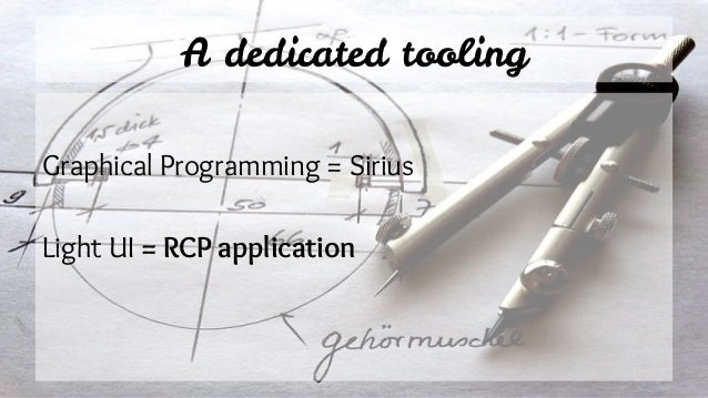 A dedicated tooling Graphical Programming = Sirius Light UI = RCP application