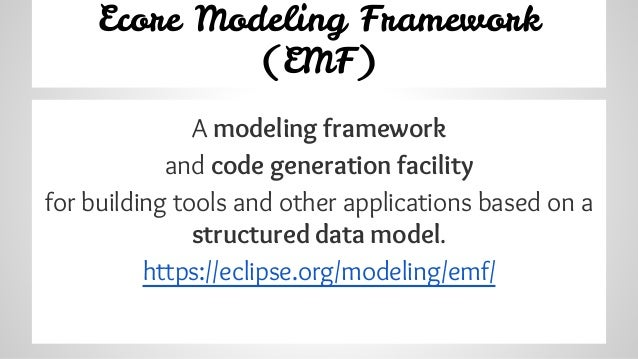 Ecore Modeling Framework (EMF) A modeling framework and code generation facility for building tools and other applications...