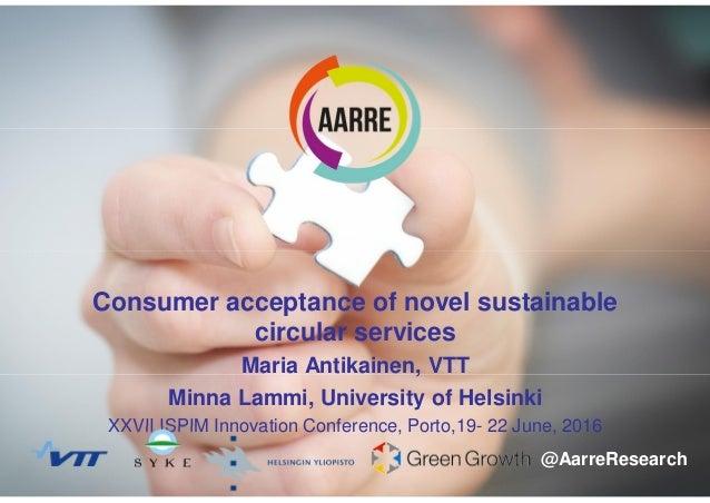 120.6.2016 Maria Antikainen Consumer acceptance of novel sustainable circular services Maria Antikainen, VTT Minna Lammi, ...