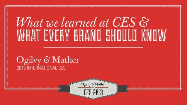 What we learned at CES &WHAT EVERY BRAND SHOULD KNOWOgilvy & Mather2013 INTERNATIONAL CES