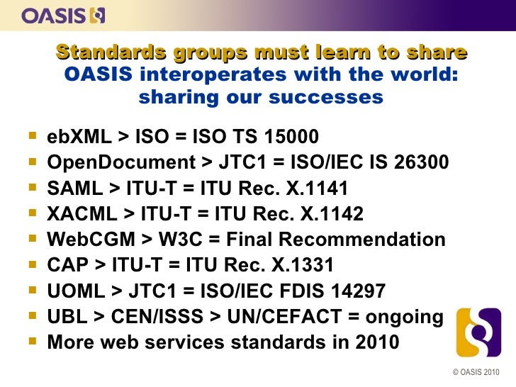 Standards groups must learn to share     OASIS interoperates with the world:           sharing our successes   ebXML > IS...