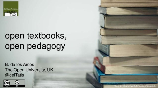 open textbooks, open pedagogy B. de los Arcos The Open University, UK @celTatis Photo by Sharon McCutcheon on Unsplash