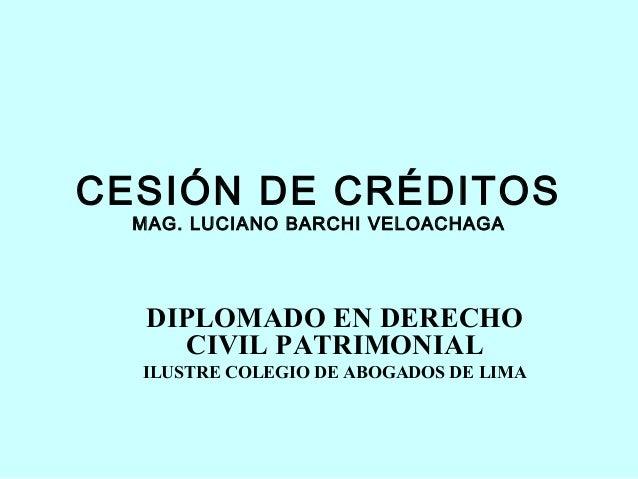 CESIÓN DE CRÉDITOS  MAG. LUCIANO BARCHI VELOACHAGA   DIPLOMADO EN DERECHO     CIVIL PATRIMONIAL  ILUSTRE COLEGIO DE ABOGAD...