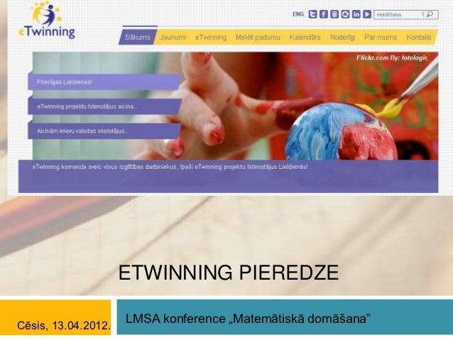 """ETWINNING PIEREDZE                     LMSA konference """"Matemātiskā domāšana""""Cēsis, 13.04.2012."""