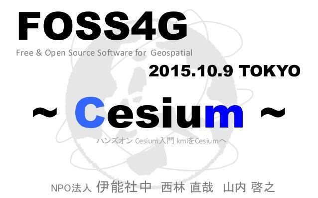 FOSS4GFree & Open Source Software for Geospatial 2015.10.9 TOKYO ~ Cesium ~ NPO法人 伊能社中 西林 直哉 山内 啓之 ハンズオン Cesium入門 kmlをCesi...