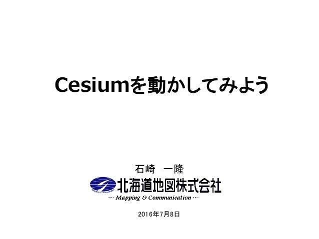 Cesiumを動かしてみよう 石崎 一隆 2016年7月8日