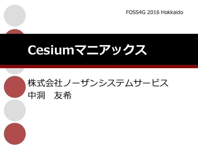 株式会社ノーザンシステムサービス 中洞 友希 Cesiumマニアックス FOSS4G 2016 Hokkaido
