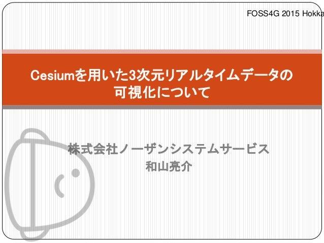 株式会社ノーザンシステムサービス 和山亮介 Cesiumを用いた3次元リアルタイムデータの 可視化について FOSS4G 2015 Hokka